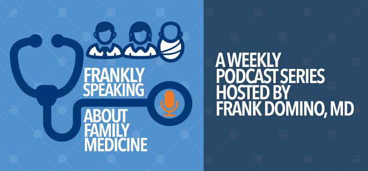 Frankly Speaking About Family Medicine. A Weekly Podcast Series Hosted by Frank Domino, MD