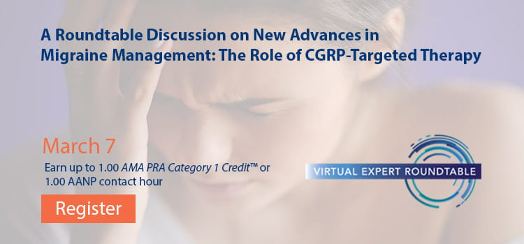 A Roundtable Discussion on New Advances in Migraine Management: The Role of CGRP-Targeted Therapy -- Register