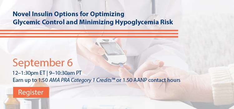 Novel Insulin Options for Optimizing Glycemic Control and Minimizing Hypoglycemia Risk -- Register Today